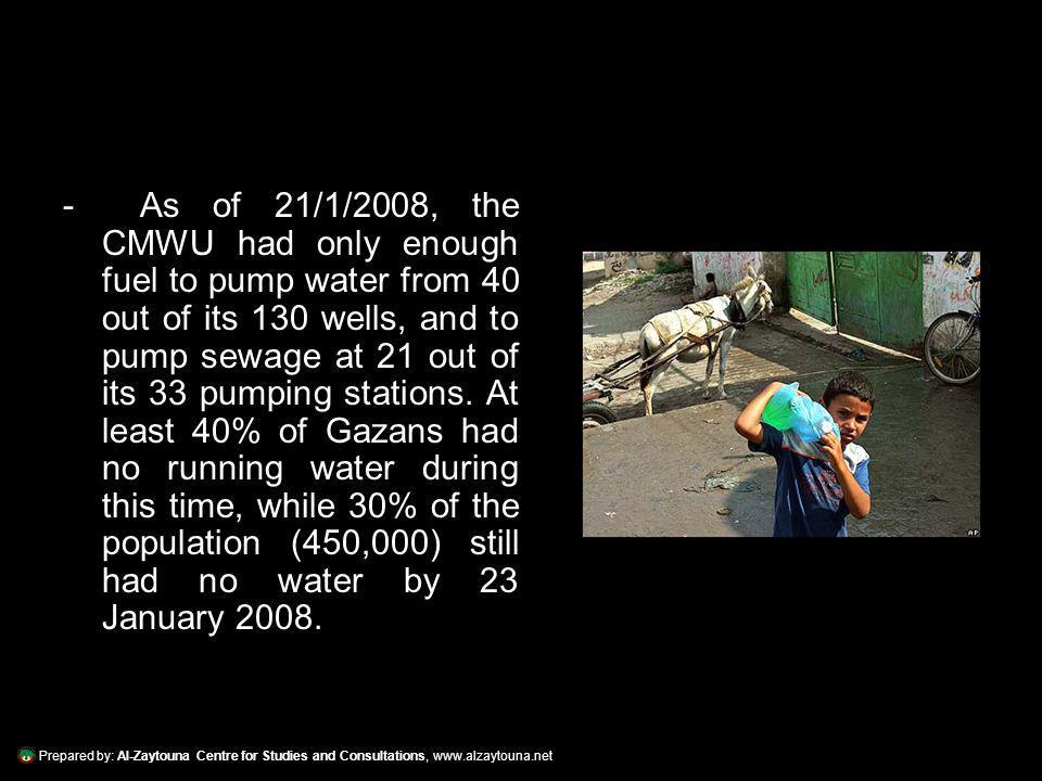 Prepared by: Al-Zaytouna Centre for Studies and Consultations, www.alzaytouna.net - As of 21/1/2008, the CMWU had only enough fuel to pump water from 40 out of its 130 wells, and to pump sewage at 21 out of its 33 pumping stations.