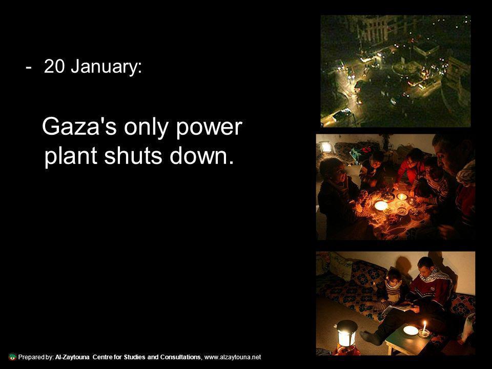 Prepared by: Al-Zaytouna Centre for Studies and Consultations, www.alzaytouna.net -20 January: Gaza's only power plant shuts down.