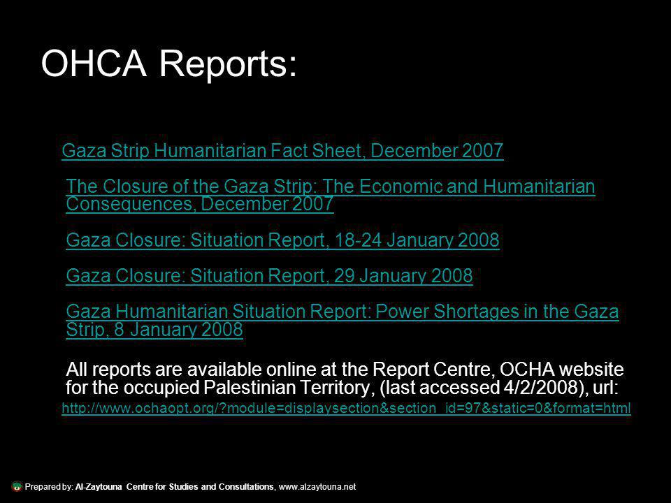 OHCA Reports: Gaza Strip Humanitarian Fact Sheet, December 2007 The Closure of the Gaza Strip: The Economic and Humanitarian Consequences, December 2007 Gaza Closure: Situation Report, 18-24 January 2008 Gaza Closure: Situation Report, 29 January 2008 Gaza Humanitarian Situation Report: Power Shortages in the Gaza Strip, 8 January 2008Gaza Strip Humanitarian Fact Sheet, December 2007 The Closure of the Gaza Strip: The Economic and Humanitarian Consequences, December 2007 Gaza Closure: Situation Report, 18-24 January 2008 Gaza Closure: Situation Report, 29 January 2008 Gaza Humanitarian Situation Report: Power Shortages in the Gaza Strip, 8 January 2008 All reports are available online at the Report Centre, OCHA website for the occupied Palestinian Territory, (last accessed 4/2/2008), url: http://www.ochaopt.org/ module=displaysection&section_id=97&static=0&format=html