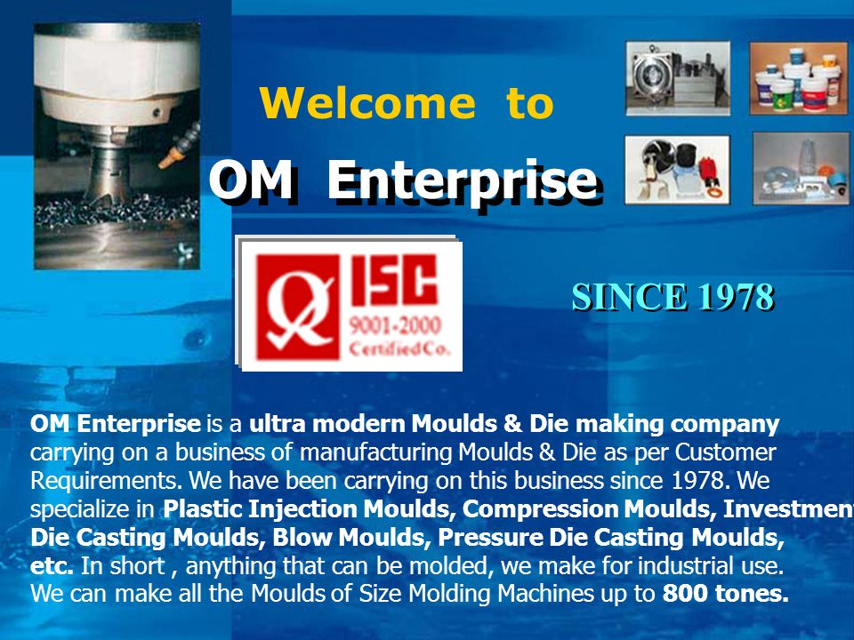 Welcome to OM Enterprise OM Enterprise OM Enterprise is a ultra modern Moulds & Die making company carrying on a business of manufacturing Moulds & Di