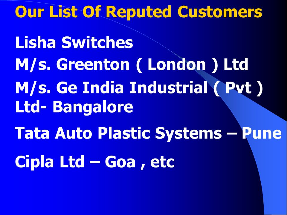 Our List Of Reputed Customers Lisha Switches M/s. Greenton ( London ) Ltd M/s. Ge India Industrial ( Pvt ) Ltd- Bangalore Tata Auto Plastic Systems –