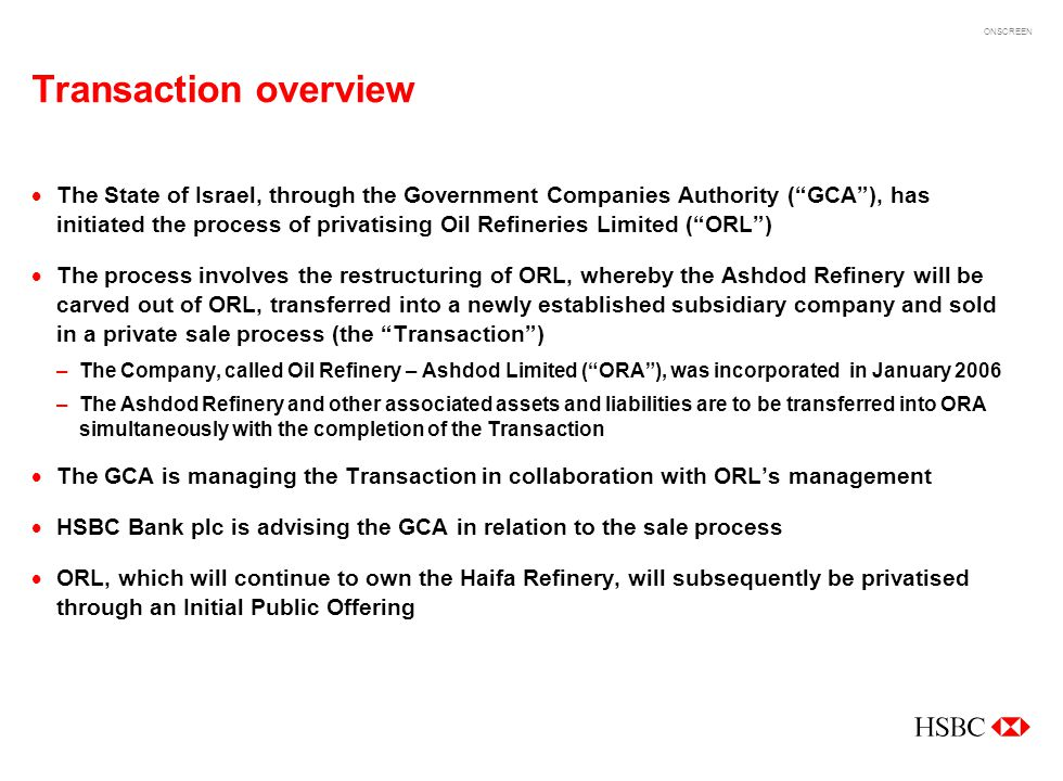 ONSCREEN ORA transaction overview ORL situation after ORA sale ORA is sold to an investor through a private sale process ORA becomes active independent company upon completion of the Transaction Competition between ORL and ORA Industry liberalisation ORL situation before ORA sale Israels only refining player Ownership in several petrochemical subsidiaries Operates in regulated environment –Price controls –Vertical integration prohibited 1.