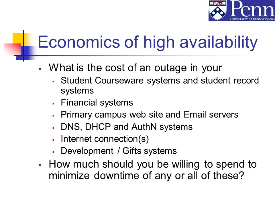 Economics of high availability What is the cost of an outage in your Student Courseware systems and student record systems Financial systems Primary campus web site and Email servers DNS, DHCP and AuthN systems Internet connection(s) Development / Gifts systems How much should you be willing to spend to minimize downtime of any or all of these?