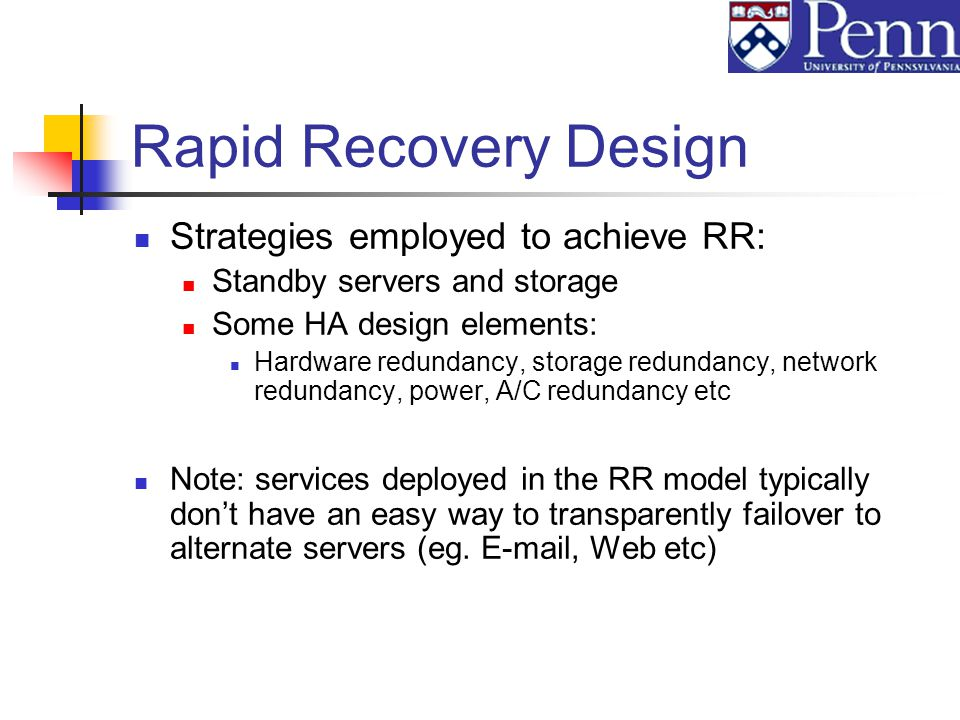 Rapid Recovery Design Strategies employed to achieve RR: Standby servers and storage Some HA design elements: Hardware redundancy, storage redundancy, network redundancy, power, A/C redundancy etc Note: services deployed in the RR model typically dont have an easy way to transparently failover to alternate servers (eg.