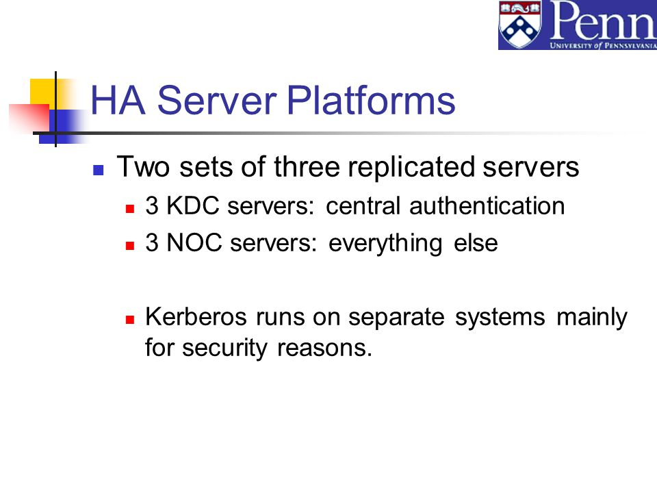 HA Server Platforms Two sets of three replicated servers 3 KDC servers: central authentication 3 NOC servers: everything else Kerberos runs on separate systems mainly for security reasons.