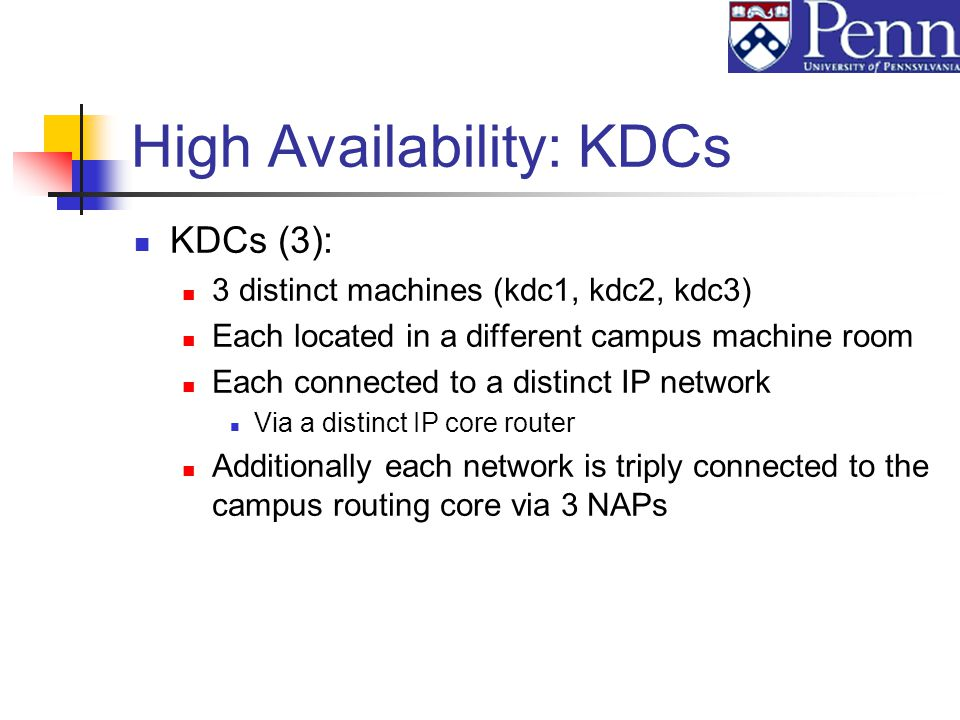 High Availability: KDCs KDCs (3): 3 distinct machines (kdc1, kdc2, kdc3) Each located in a different campus machine room Each connected to a distinct IP network Via a distinct IP core router Additionally each network is triply connected to the campus routing core via 3 NAPs