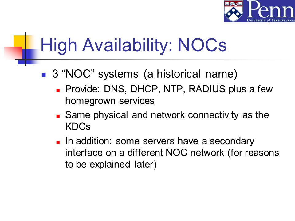 High Availability: NOCs 3 NOC systems (a historical name) Provide: DNS, DHCP, NTP, RADIUS plus a few homegrown services Same physical and network connectivity as the KDCs In addition: some servers have a secondary interface on a different NOC network (for reasons to be explained later)