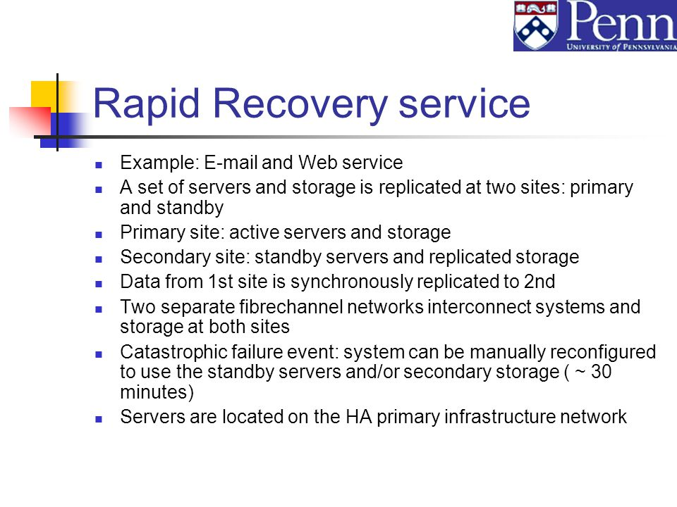 Rapid Recovery service Example: E-mail and Web service A set of servers and storage is replicated at two sites: primary and standby Primary site: active servers and storage Secondary site: standby servers and replicated storage Data from 1st site is synchronously replicated to 2nd Two separate fibrechannel networks interconnect systems and storage at both sites Catastrophic failure event: system can be manually reconfigured to use the standby servers and/or secondary storage ( ~ 30 minutes) Servers are located on the HA primary infrastructure network