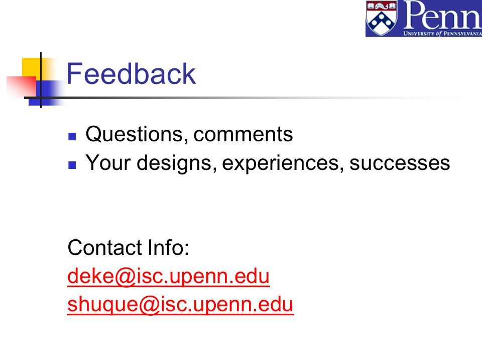 Feedback Questions, comments Your designs, experiences, successes Contact Info: deke@isc.upenn.edu shuque@isc.upenn.edu