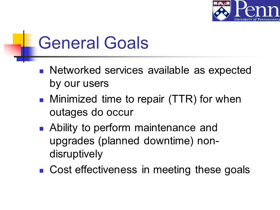 General Goals Networked services available as expected by our users Minimized time to repair (TTR) for when outages do occur Ability to perform maintenance and upgrades (planned downtime) non- disruptively Cost effectiveness in meeting these goals