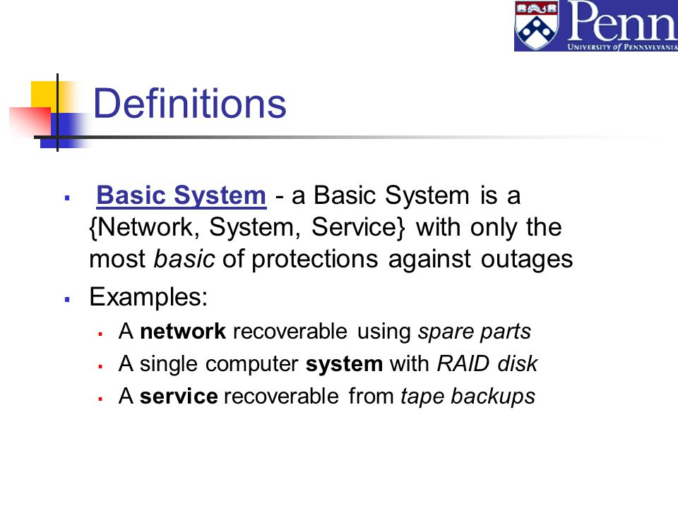 Definitions Basic System - a Basic System is a {Network, System, Service} with only the most basic of protections against outages Examples: A network recoverable using spare parts A single computer system with RAID disk A service recoverable from tape backups