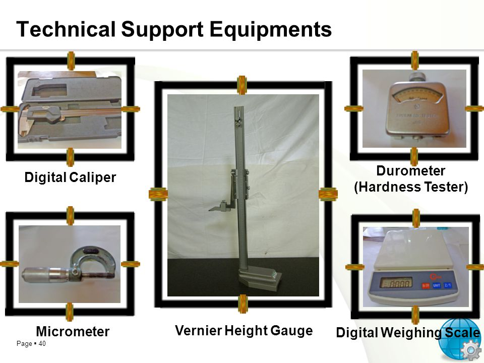 Page 40 Technical Support Equipments Digital Caliper Vernier Height Gauge Durometer (Hardness Tester) Digital Weighing Scale Micrometer