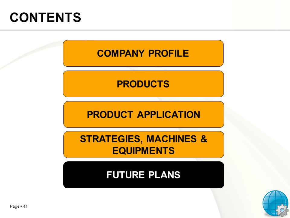 Page 41 CONTENTS COMPANY PROFILE PRODUCTS PRODUCT APPLICATION STRATEGIES, MACHINES & EQUIPMENTS FUTURE PLANS