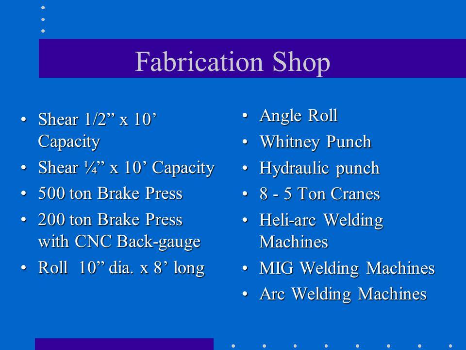 Fabrication Shop Shear 1/2 x 10 CapacityShear 1/2 x 10 Capacity Shear ¼ x 10 CapacityShear ¼ x 10 Capacity 500 ton Brake Press500 ton Brake Press 200
