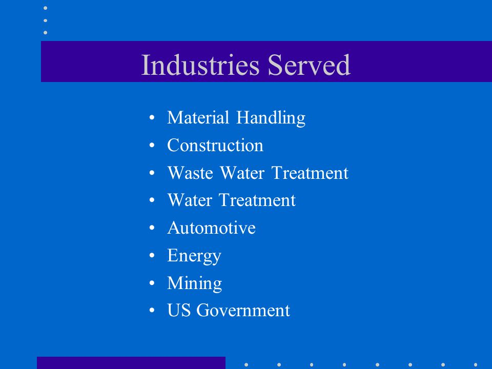 Industries Served Material Handling Construction Waste Water Treatment Water Treatment Automotive Energy Mining US Government