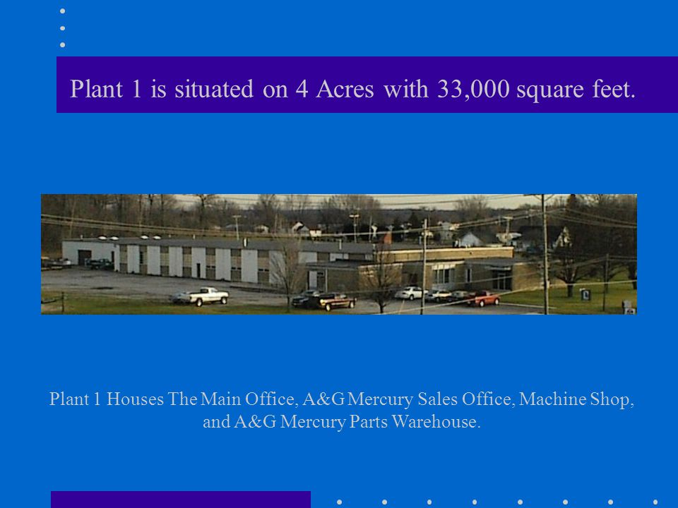 Plant 1 is situated on 4 Acres with 33,000 square feet. Plant 1 Houses The Main Office, A&G Mercury Sales Office, Machine Shop, and A&G Mercury Parts