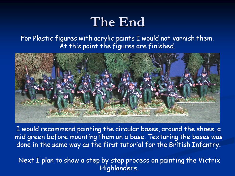 The End Next I plan to show a step by step process on painting the Victrix Highlanders. For Plastic figures with acrylic paints I would not varnish th