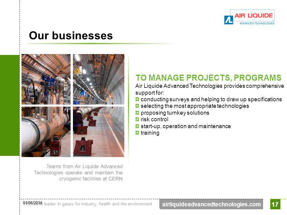 01/06/2014 The world leader in gases for industry, health and the environment 17 airliquideadvancedtechnologies.com 17 Our businesses TO MANAGE PROJEC