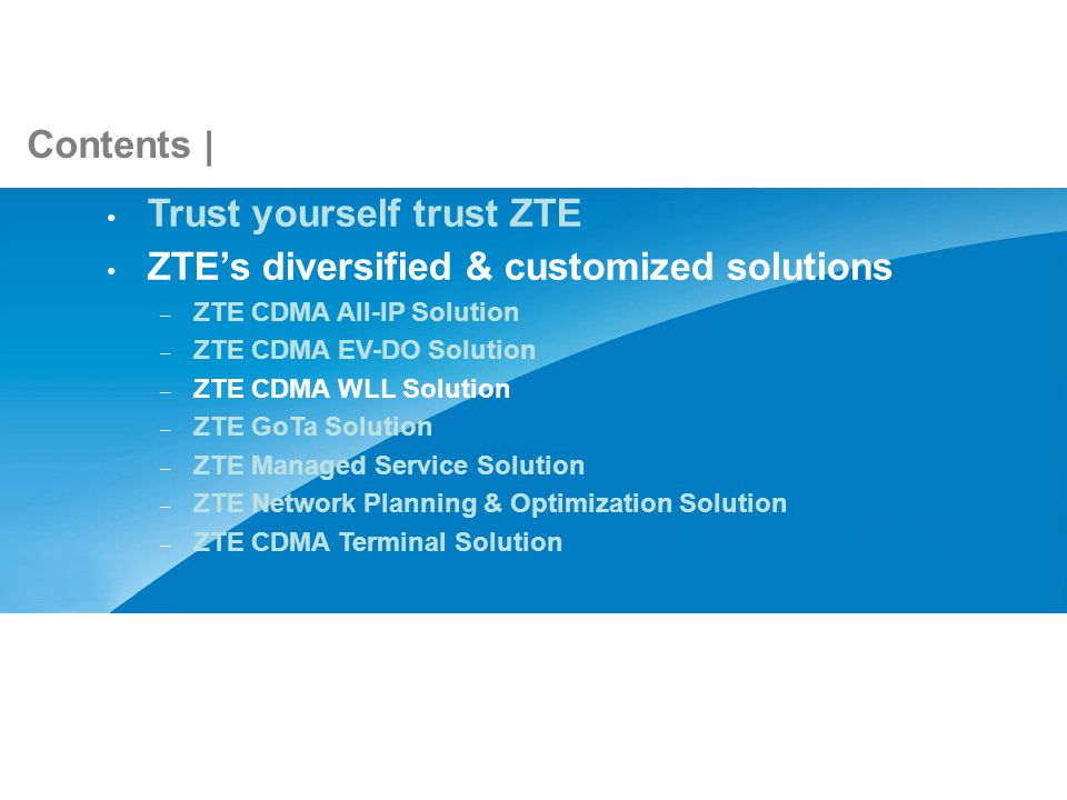 Contents Trust yourself trust ZTE ZTEs diversified & customized solutions – ZTE CDMA All-IP Solution – ZTE CDMA EV-DO Solution – ZTE CDMA WLL Solution