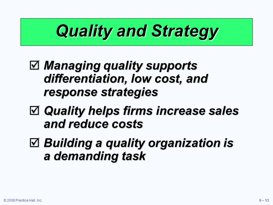 © 2008 Prentice Hall, Inc.6 – 13 Quality and Strategy Managing quality supports differentiation, low cost, and response strategies Managing quality su