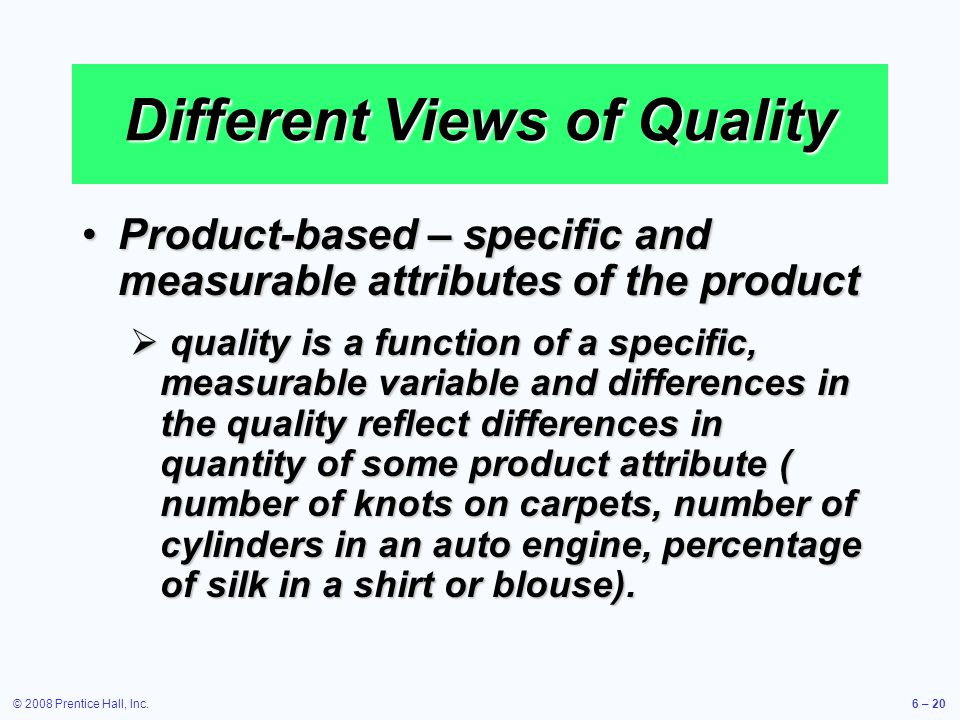 © 2008 Prentice Hall, Inc.6 – 20 Different Views of Quality Product-based – specific and measurable attributes of the productProduct-based – specific