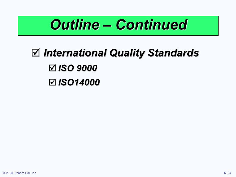© 2008 Prentice Hall, Inc.6 – 3 Outline – Continued International Quality Standards International Quality Standards ISO 9000 ISO 9000 ISO14000 ISO1400
