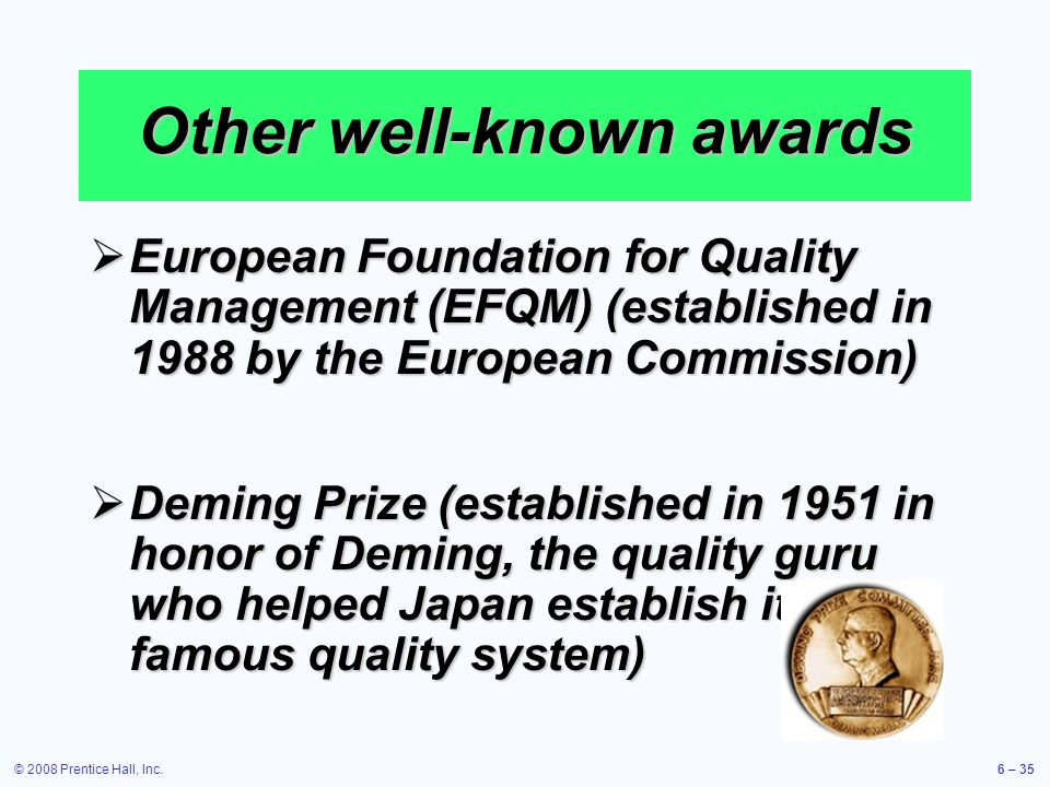 © 2008 Prentice Hall, Inc.6 – 35 Other well-known awards European Foundation for Quality Management (EFQM) (established in 1988 by the European Commis