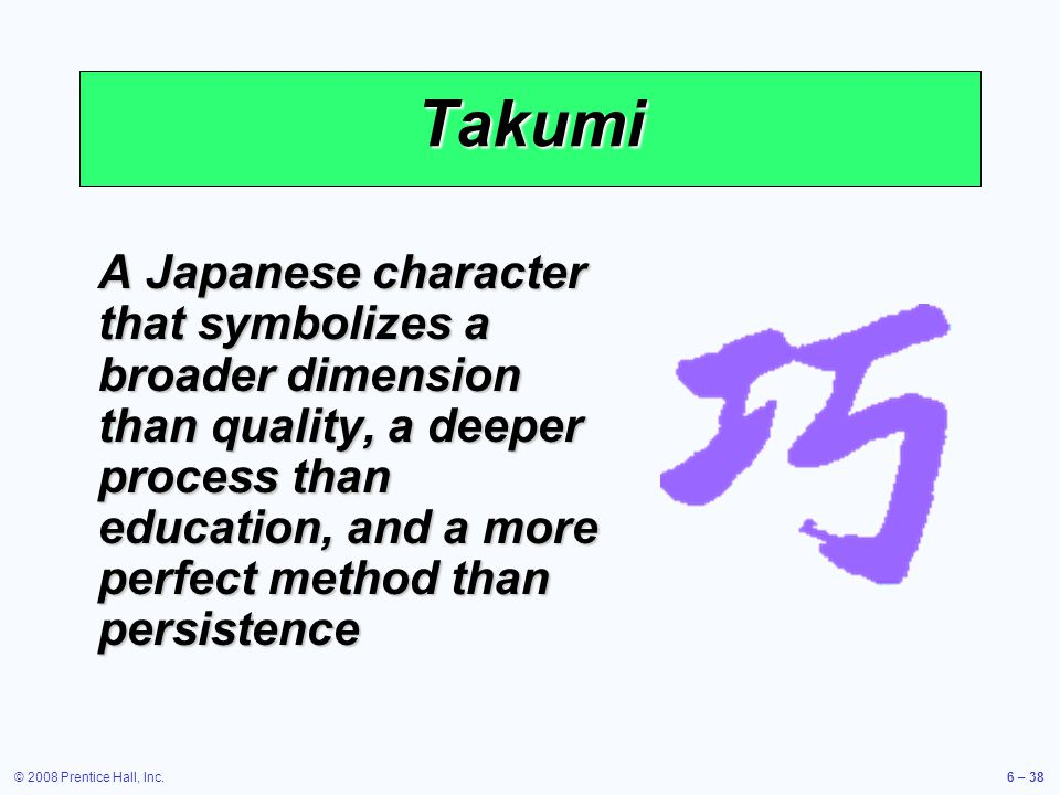 © 2008 Prentice Hall, Inc.6 – 38 Takumi A Japanese character that symbolizes a broader dimension than quality, a deeper process than education, and a