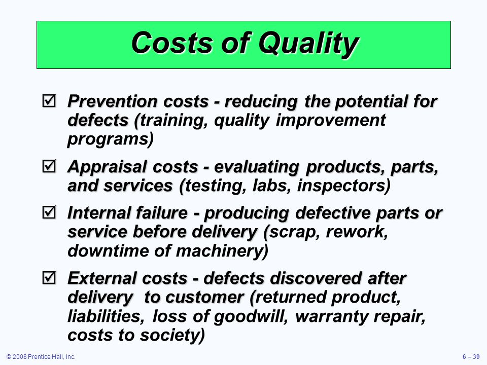 © 2008 Prentice Hall, Inc.6 – 39 Costs of Quality Prevention costs - reducing the potential for defects ( Prevention costs - reducing the potential fo
