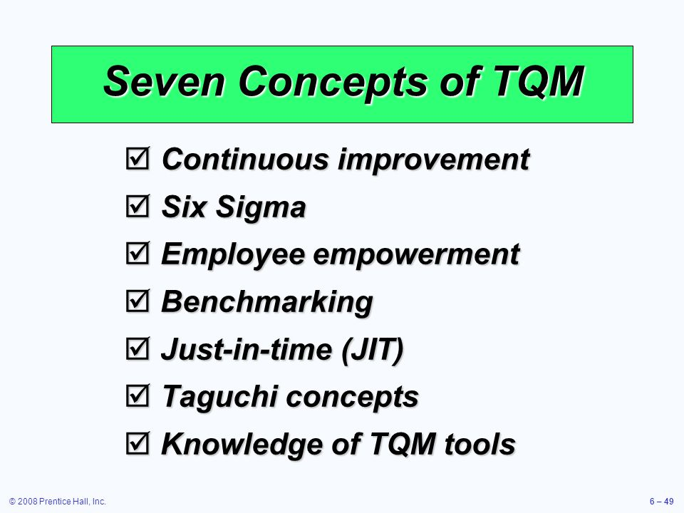 © 2008 Prentice Hall, Inc.6 – 49 Seven Concepts of TQM Continuous improvement Continuous improvement Six Sigma Six Sigma Employee empowerment Employee