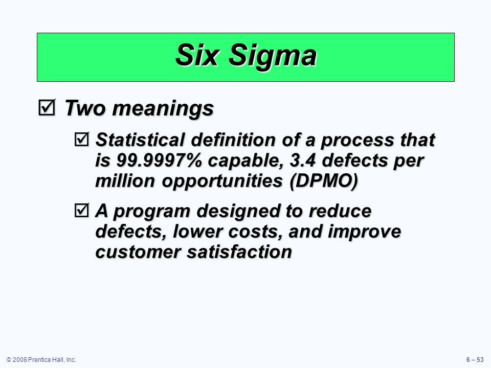 © 2008 Prentice Hall, Inc.6 – 53 Six Sigma Two meanings Two meanings Statistical definition of a process that is 99.9997% capable, 3.4 defects per mil