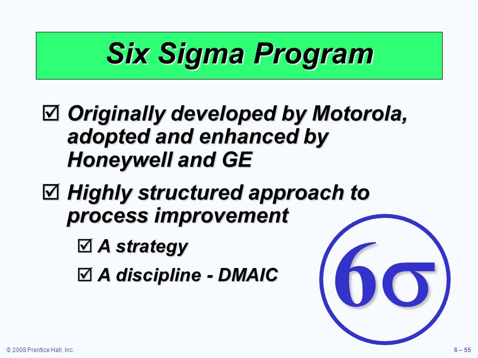 © 2008 Prentice Hall, Inc.6 – 55 Six Sigma Program Originally developed by Motorola, adopted and enhanced by Honeywell and GE Originally developed by