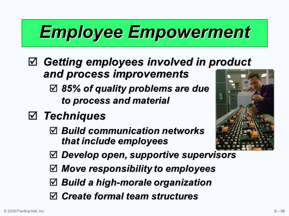 © 2008 Prentice Hall, Inc.6 – 58 Employee Empowerment Getting employees involved in product and process improvements Getting employees involved in pro