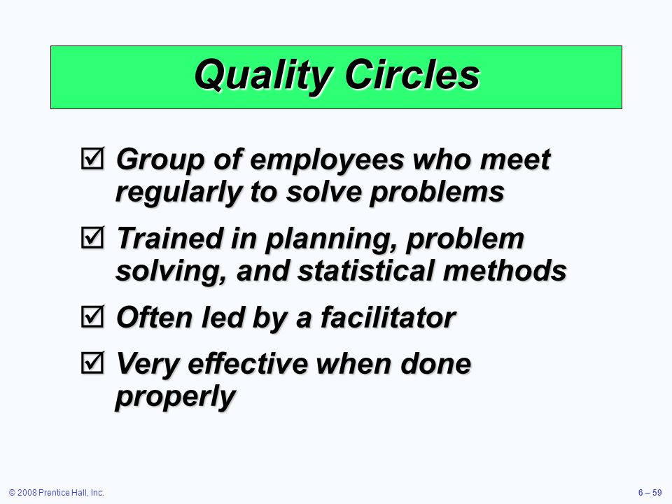 © 2008 Prentice Hall, Inc.6 – 59 Quality Circles Group of employees who meet regularly to solve problems Group of employees who meet regularly to solv
