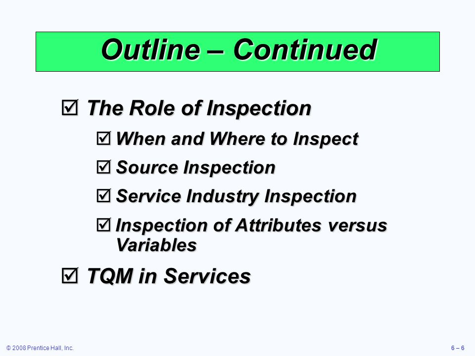 © 2008 Prentice Hall, Inc.6 – 6 Outline – Continued The Role of Inspection The Role of Inspection When and Where to Inspect When and Where to Inspect