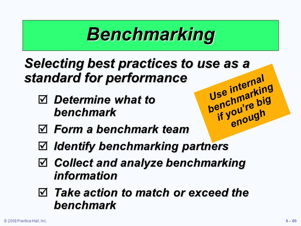 © 2008 Prentice Hall, Inc.6 – 60 Use internal benchmarking if youre big enough Benchmarking Selecting best practices to use as a standard for performa