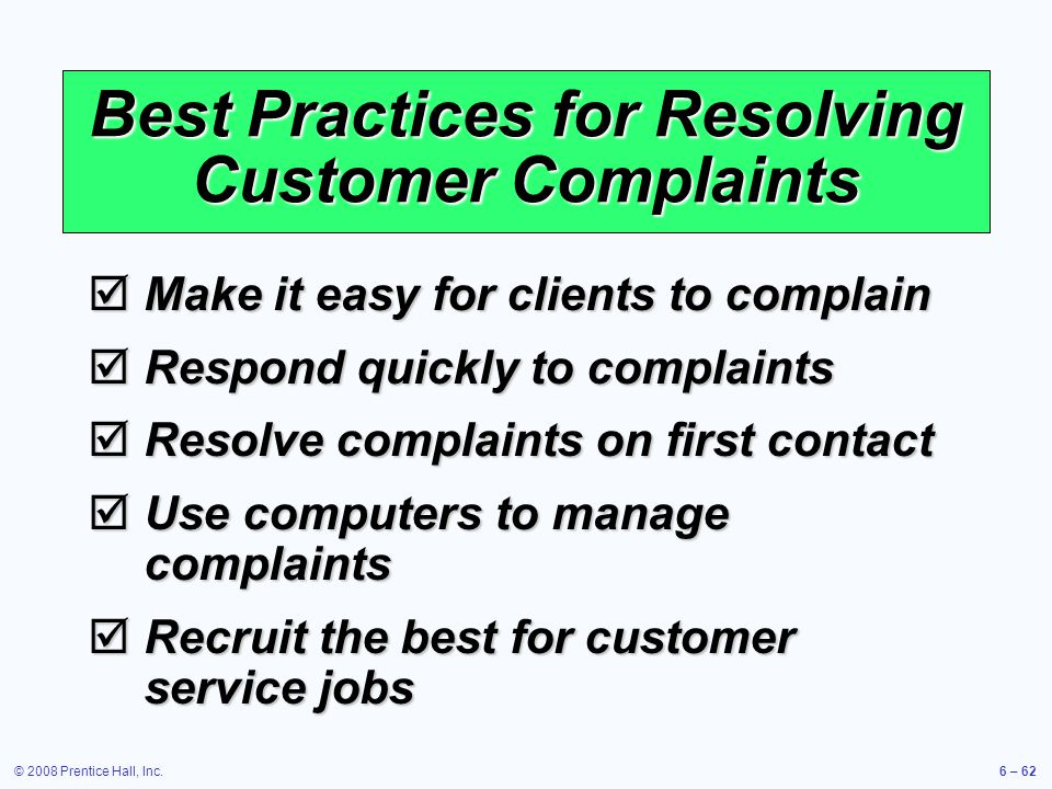 © 2008 Prentice Hall, Inc.6 – 62 Best Practices for Resolving Customer Complaints Make it easy for clients to complain Make it easy for clients to com