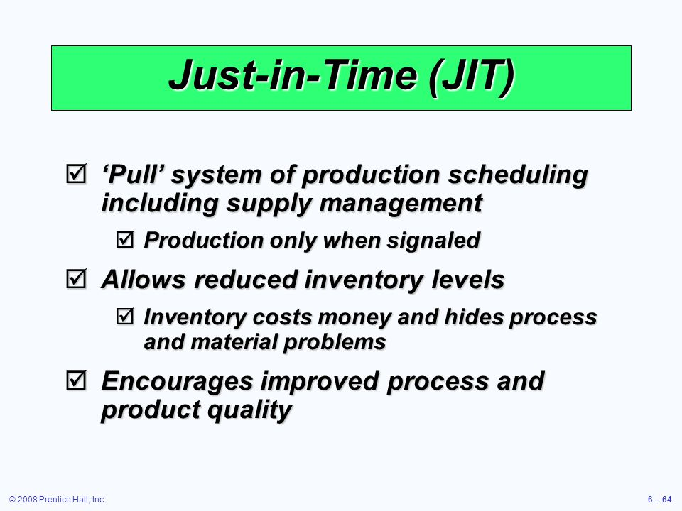© 2008 Prentice Hall, Inc.6 – 64 Just-in-Time (JIT) Pull system of production scheduling including supply management Pull system of production schedul