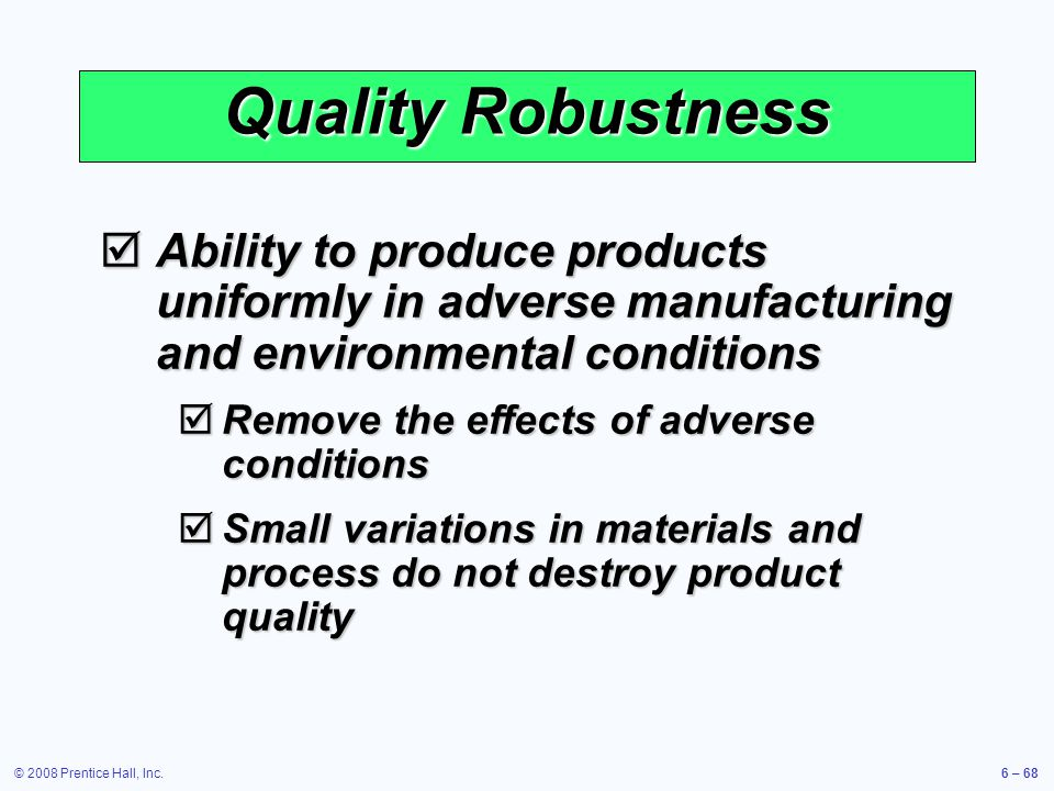 © 2008 Prentice Hall, Inc.6 – 68 Quality Robustness Ability to produce products uniformly in adverse manufacturing and environmental conditions Abilit