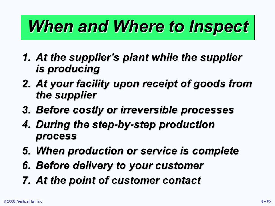 © 2008 Prentice Hall, Inc.6 – 85 When and Where to Inspect 1.At the suppliers plant while the supplier is producing 2.At your facility upon receipt of