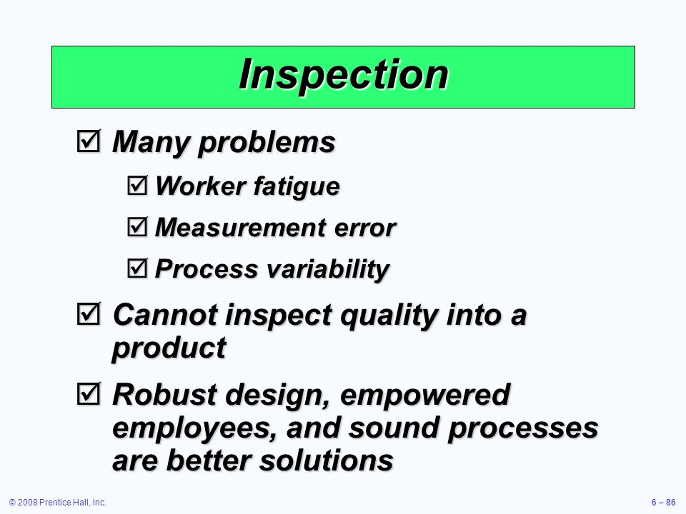 © 2008 Prentice Hall, Inc.6 – 86 Inspection Many problems Many problems Worker fatigue Worker fatigue Measurement error Measurement error Process vari