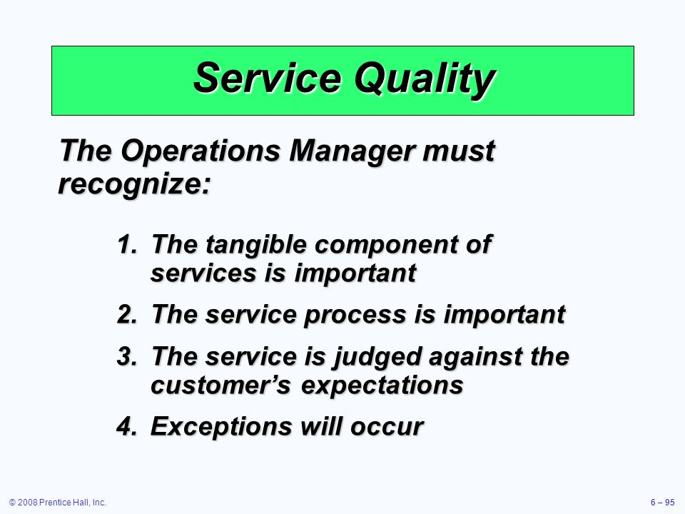 © 2008 Prentice Hall, Inc.6 – 95 Service Quality The Operations Manager must recognize: 1.The tangible component of services is important 2.The servic