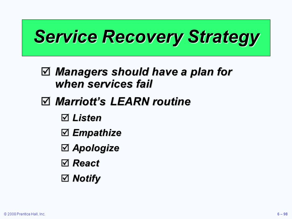© 2008 Prentice Hall, Inc.6 – 98 Service Recovery Strategy Managers should have a plan for when services fail Managers should have a plan for when ser