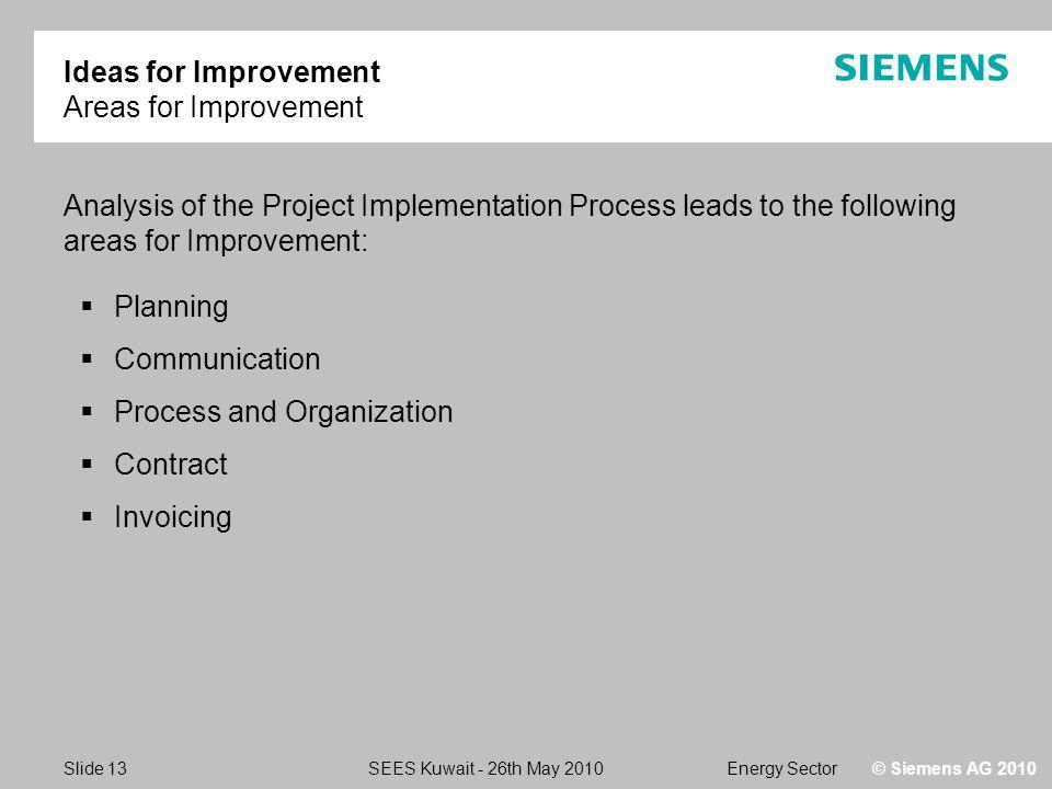 Energy SectorSEES Kuwait - 26th May 2010 Slide 13 © Siemens AG 2010 Ideas for Improvement Areas for Improvement Analysis of the Project Implementation Process leads to the following areas for Improvement: Planning Communication Process and Organization Contract Invoicing