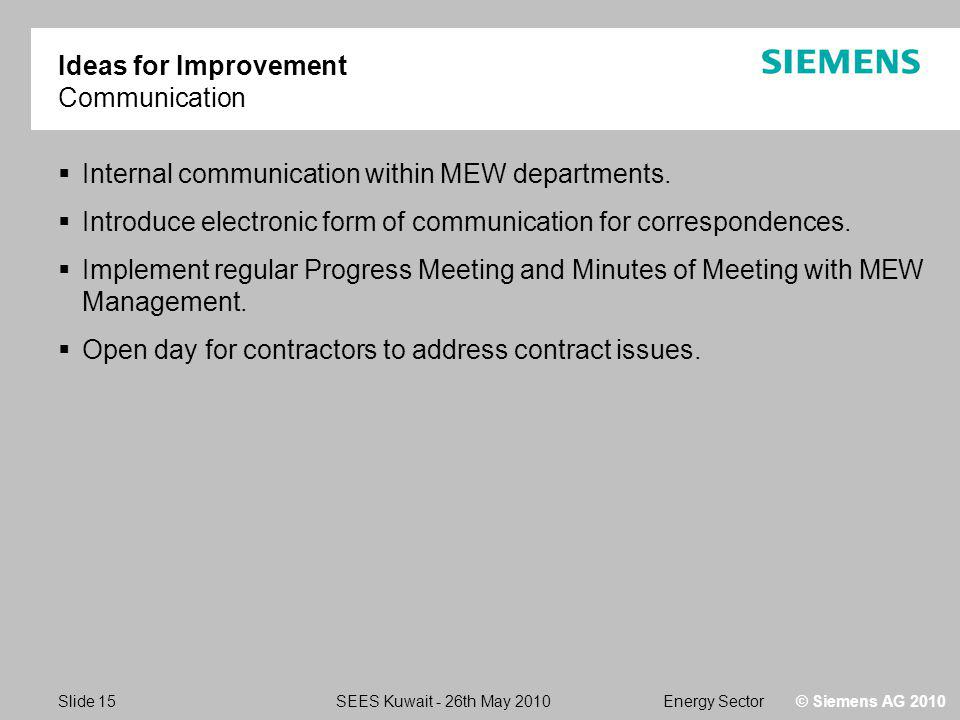Energy SectorSEES Kuwait - 26th May 2010 Slide 15 © Siemens AG 2010 Ideas for Improvement Communication Internal communication within MEW departments.