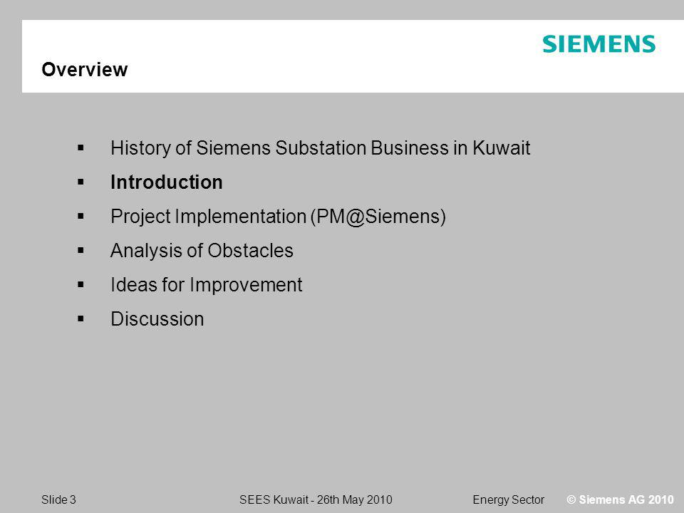 Energy SectorSEES Kuwait - 26th May 2010 Slide 3 © Siemens AG 2010 Overview History of Siemens Substation Business in Kuwait Introduction Project Implementation (PM@Siemens) Analysis of Obstacles Ideas for Improvement Discussion