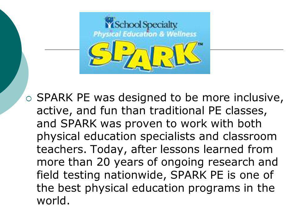 SPARK PE was designed to be more inclusive, active, and fun than traditional PE classes, and SPARK was proven to work with both physical education specialists and classroom teachers.