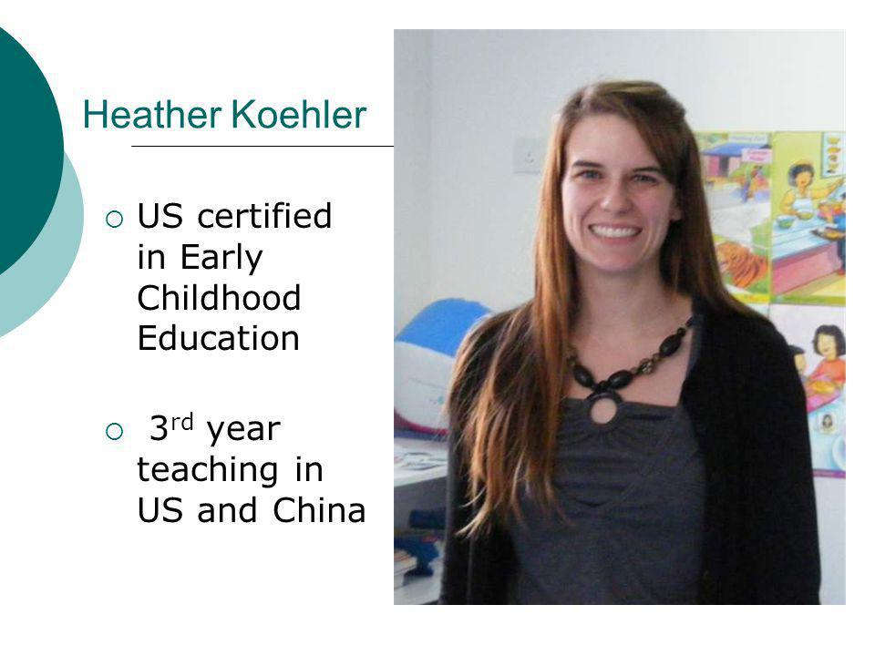 Heather Koehler US certified in Early Childhood Education 3 rd year teaching in US and China