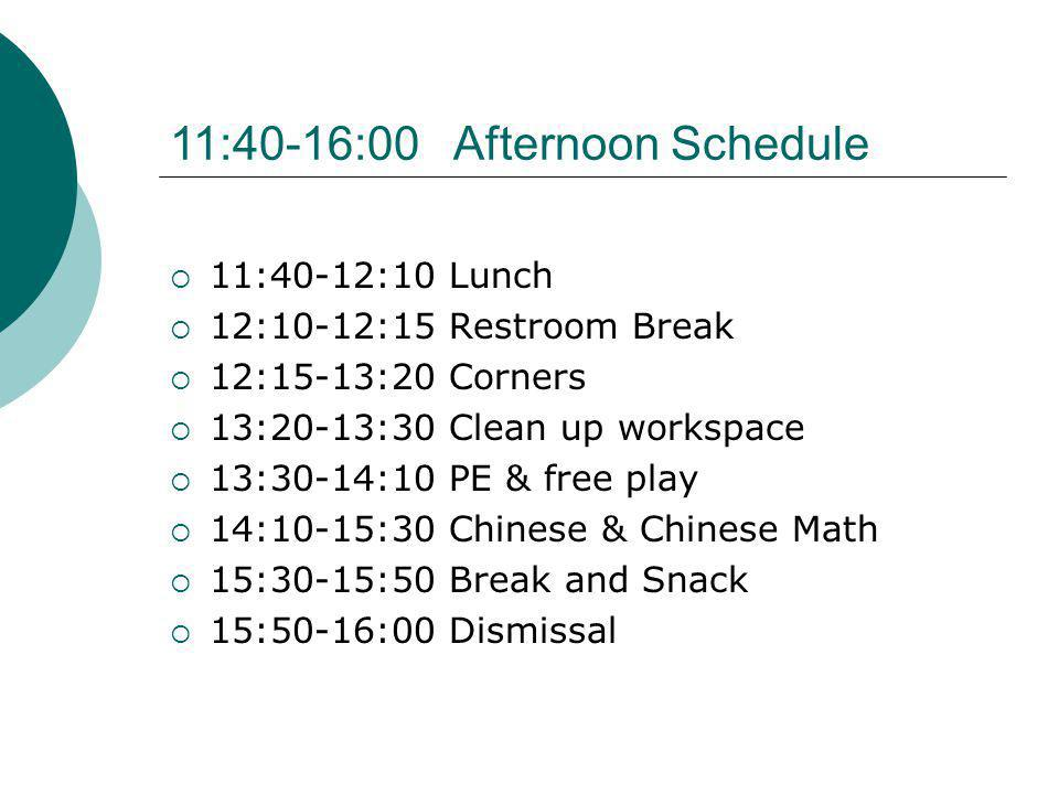 11:40-12:10 Lunch 12:10-12:15 Restroom Break 12:15-13:20 Corners 13:20-13:30 Clean up workspace 13:30-14:10 PE & free play 14:10-15:30 Chinese & Chinese Math 15:30-15:50 Break and Snack 15:50-16:00 Dismissal 11:40-16:00 Afternoon Schedule