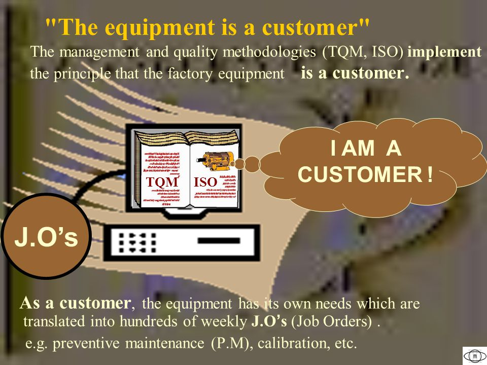 The equipment is a customer The management and quality methodologies (TQM, ISO) implement the principle that the factory equipment is a customer.